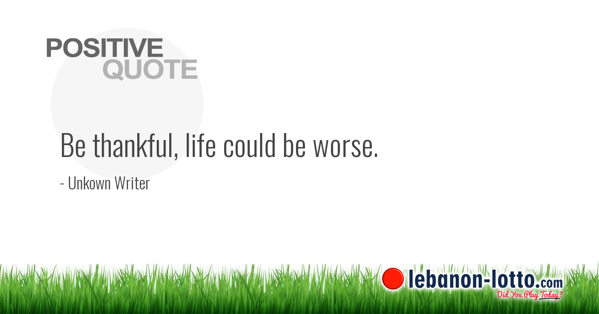 Positive Quotes Be Thankful Life Could Be Worse